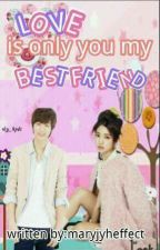 LOVE IS ONLY YOU MY BEST FRIEND by MaryJYHeffect