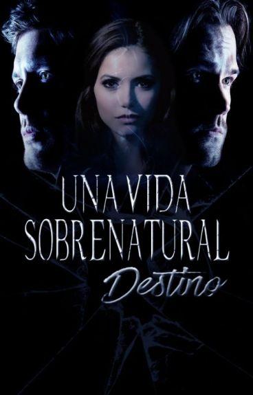 UNA VIDA SOBRENATURAL: Destino |Libro #2| by Chaler93