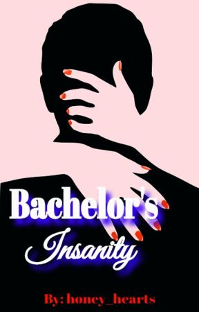 Bachelor's Insanity (Completed) #Wattys2016 by honey_hearts