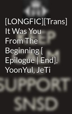 [LONGFIC][Trans] It Was You From The Beginning [ Epilogue | End], YoonYul, JeTi