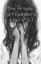 The fragile girl (yandere Levi x Oc) by Kitty-chan898014