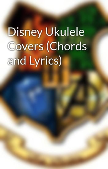 Disney Ukulele Covers Chords And Lyrics Jeremys Squip Wattpad