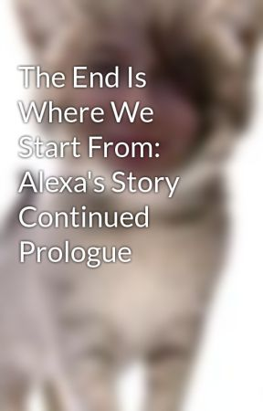 The End Is Where We Start From: Alexa's Story Continued Prologue by whimsicalXunicorn
