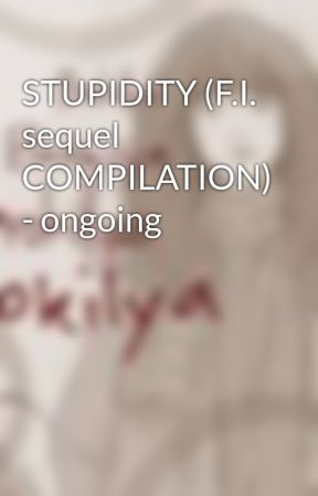 STUPIDITY (F.I. sequel COMPILATION) - ongoing by brokilya