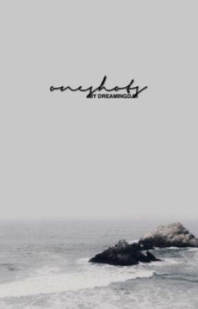 ONESHOTS by dreamingdjh