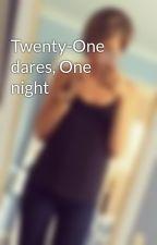 Twenty-One dares, One night by kaylsxo
