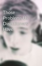 Those Problems Us Directioners Have by ItsAFanGirlThing1D