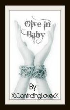 Give In Baby by XxControllingLovexX