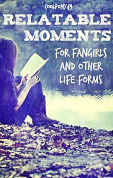 Relatable Moments for Fangirls and Other Life Forms
