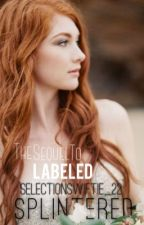 Splintered (Sequel to Labeled) by selectionswiftie_22