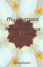 My Wattpad Love Pensamientos de Evan by VeteAlDiablo
