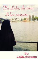 Die Liebe, die mein Leben zerstörte by LaMaroccaain