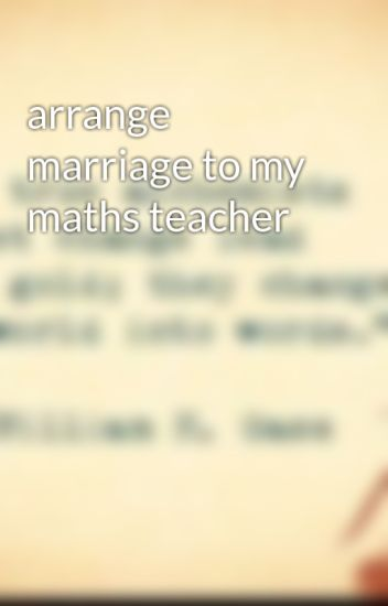arrange marriage to my maths teacher