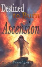Destined to Burn: Ascension by Emeraldfyre