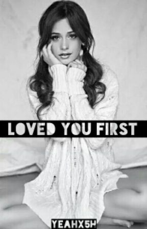 Loved You First (Camren) ON HOLD by yeahx5h
