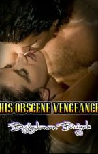 HIS OBSCENE VENGEANCE by yeshameenbrejente