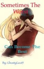 Sometimes The Worst Can Become The Best (Fanfic/Romance Fanfic)[First Book Completed] by GhostyGoo15