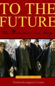To The Future (The Marauders and Harry) by CharmingPatronas