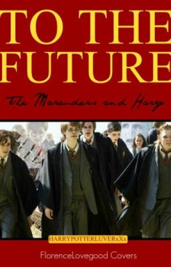 To The Future (The Marauders and Harry)