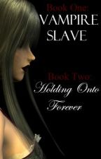 Book One: Vampire Slave and Book Two: Holding Onto Forever by Banana_Rainbow