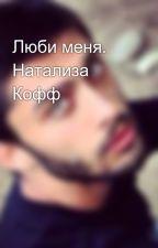 Люби меня. Натализа Кофф by kesha1509