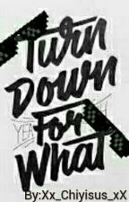 Turn down for what by Xx_Chiyisus_xX