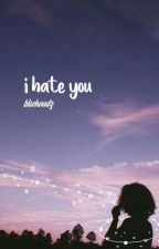 I Hate You || l.r.h by btwhoodz