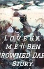 || Love Game || Ben Drowned Dark Story. by creepypastakillercx