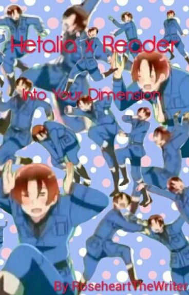Hetalia x Reader: Into Your Dimension (ON TEMP. HOLD)