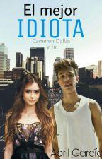El Mejor Idiota  (Cameron Dallas y tu) by abbygarciaa04