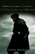 Crônicas de Onyx - Livro 3: O Cavaleiro da Morte (DEGUSTAÇÃO) by EltonMoraes