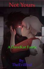 NOT YOURS (a Davekat Fanfic) by TheEvilEnd
