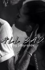 All Bad - [Sequel to Best Mistake] by jdbftgrande