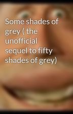 Some shades of grey ( the unofficial sequel to fifty shades of grey) by alexnewman14