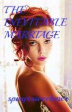 THE INEVITABLE MARRIAGE by spicyxsweetener