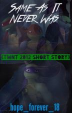 Same As It Never Was (TMNT 2012 Short Story) by hope_forever_18