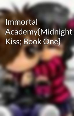 Immortal Academy{Midnight Kiss; Book One}