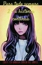 Para todo sempre 2 - a história continua (EM REVISÃO) by GabrielaSantos982