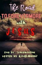 The Road to Forevermore with JESUS by iLoveRabboni7