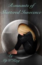 Remnants of Shattered Innocence (Unedited First Draft)  by MpWKing