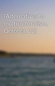 (Alternatives to multiculturalism  October  22) by AfroditaN