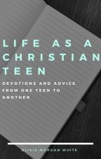 Life as a Christian Teen, Devotions and Advice by oliviamw