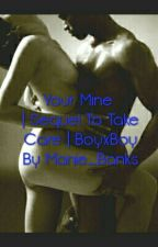 Your Mine | Sequel to Take Care |  (BoyxBoy) by AQueeen_
