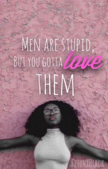 Men are stupid, but you gotta love them (BWHM)