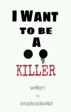 I Want To Be A Killer[On-Hold] by ImaDeadWriter