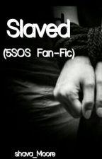 Slaved(5SOS & 1D Fan-Fic) by ShavaMoore