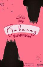 Ang Babaeng Bungangera ✔ by berylliumhavilliard