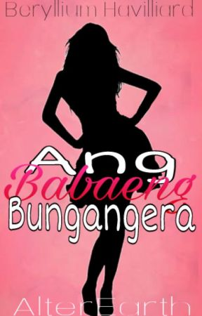 Ang Babaeng Bungangera ✔ (Currently Editing) by berylliumhavilliard