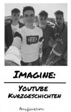 Imagine: | Youtube Kurzgeschichten by Amylovehim
