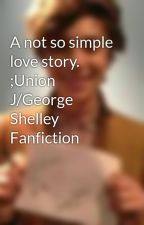 A not so simple love story. ;Union J/George Shelley Fanfiction by dinoshelley